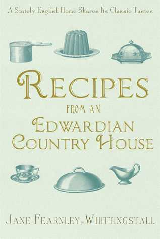 Recipes from an Edwardian Country House: Classic Tastes from the Aristocratic English Kitchen