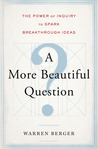 A More Beautiful Question: The Power of Inquiry to Spark Breakthrough Ideas by Warren Berger
