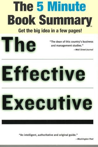 The Effective Executive: The Definitive Guide to Getting the Right Things Done (Harperbusiness Essentials) by Peter F. Drucker (The 5 Minute Book Summary)