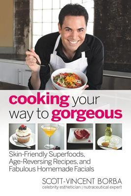 Cooking Your Way to Gorgeous by Scott-Vincent Borba