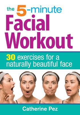 The 5-Minute Facial Workout: 30 Exercises for a Naturally Beautiful Face por Catherine Pez
