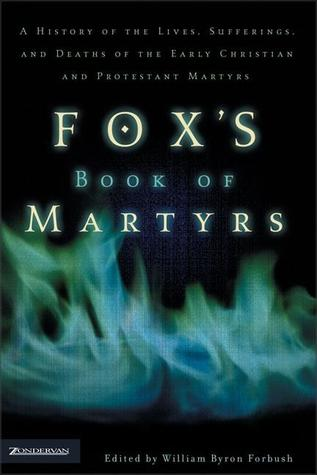 Fox's Book of Martyrs: A History of the Lives, Sufferings, and Deaths of the Early Christian and Protestant Martyrs