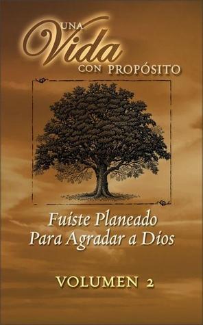 Una Vida con propósito Volumen 2: Fuiste Planeado Para Agradar a Dios