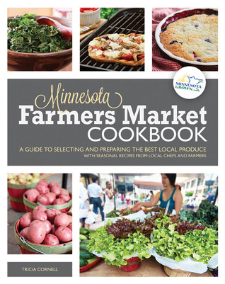 The Minnesota Farmers Market Cookbook: A Guide to Selecting and Preparing the Best Local Produce with Seasonal Recipes from Local Chefs and Farmers
