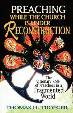 Preaching While the Church Is Under Reconstruction: The Visionary Role of Preachers in a Fragmented World FB2 PDF por Thomas H. Troeger 978-0687085491
