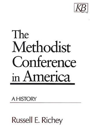 The Methodist Conference in America by Russell E. Richey