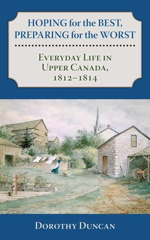 Hoping for the Best, Preparing for the Worst: Everyday Life in Upper Canada, 1812 - 1814