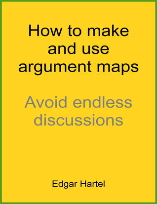 How to make and use argument maps: avoid endless discussions by Edgar Hartel