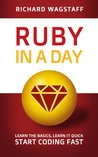 Ruby In A Day: Learn The Basics, Learn It Quick, Start Coding Fast (In A Day Books)
