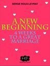A New Beginning: 4 Weeks To A Great Marriage