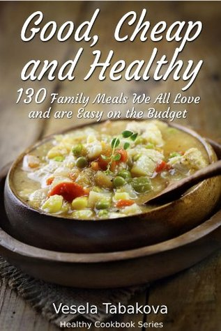 Good, Cheap and Healthy: 130 Family Meals We All Love and Are Easy On The Budget (Healthy Cookbook Series)