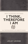 I Think, Therefore I Am: All the Philosophy You Need to Know