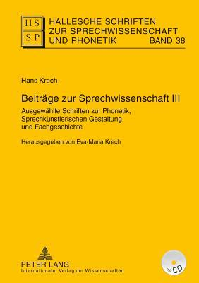 Beitraege Zur Sprechwissenschaft III: Ausgewaehlte Schriften Zur Phonetik, Sprechkuenstlerischen Gestaltung Und Fachgeschichte- Herausgegeben Von Eva-Maria Krech-