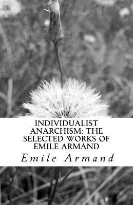 Individualist Anarchism: The Selected Works of Emile Armand
