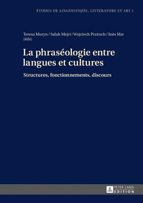 La Phraseologie Entre Langues Et Cultures: Structures, Fonctionnements, Discours par Teresa Muryn, Salah Mejri, Wojciech Prażuch, Ines Sfar