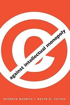 Against Intellectual Monopoly por Michele Boldrin, David K. Levine