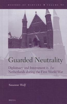 Guarded Neutrality: Diplomacy and Internment in the Netherlands During the First World War