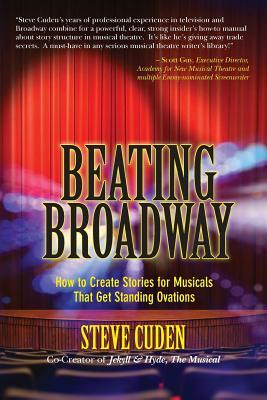 Beating Broadway: How to Create Stories for Musicals That Get Standing Ovations by Steve Cuden