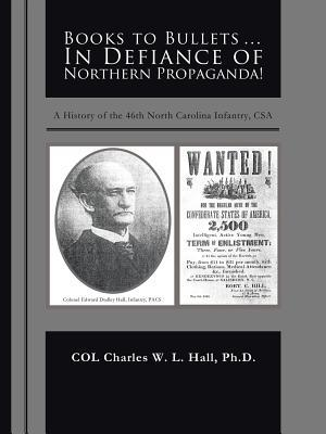 Books to Bullets... in Defiance of Northern Propaganda!: A History of the 46th North Carolina Infantry, CSA