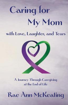 Caring for My Mom with Love, Laughter, and Tears: A Journey Through Caregiving at the End of Life