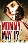 Mommy, May I? by A.K. Alexander