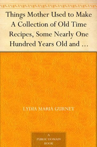Things Mother Used To Make A Collection Of Old Time Recipes Some Nearly One Hundred Years Old And Never Published Before By Lydia Maria Gurney