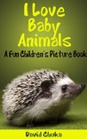 I Love Baby Animals - Fun Children's Picture Book with Amazing Photos of Baby Animals (Animal Books for Children 1)