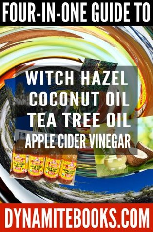 4-in-1 Guide to Witch Hazel, Tea Tree Oil, Coconut Oil, and Apple Cider Vinegar: Ultimate Guide to 4 Top Organic Products Including Home Recipes