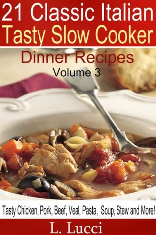 21 Classic Italian - Tasty Slow Cooker Dinner Recipes VOLUME 3 (Pasta, Beef, Veal, Chicken, Pork, Soup & Stew Recipes For Your Slow Cooker) (21 Classic Italian Slow Cooker)