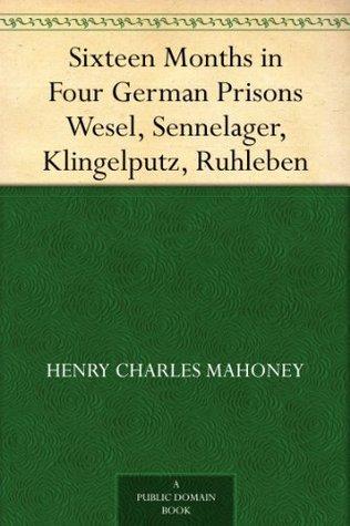 Sixteen Months in Four German Prisons Wesel, Sennelager, Klingelputz, Ruhleben
