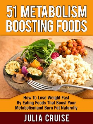 51 Metabolism Boosting Foods: How To Lose Weight Fast By Eating Foods That Boost Your Metabolism and Burn Fat Naturally