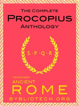 The Complete Procopius Anthology: The Wars of Justinian, The Secret History of the Court of Justinian, The Buildings of Justinian (Texts From Ancient Rome Book 13)