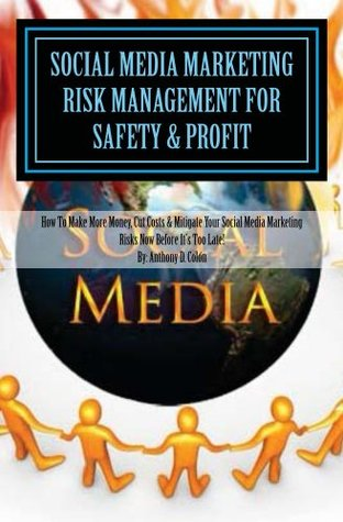 Social Media Marketing Risk Management For Safety & Profit: How To Make More Money, Cut Costs & Mitigate Risks Now Before It's Too Late!