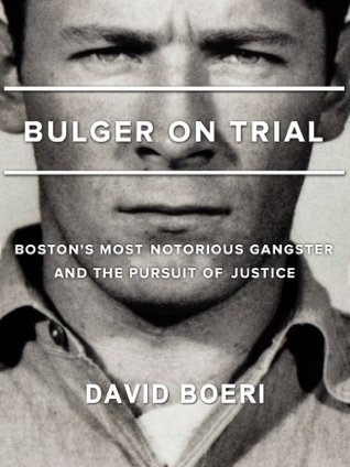 Bulger On Trial: Boston's Most Notorious Gangster And The Pursuit Of Justice
