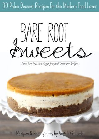 Bare Root Sweets: 30 Paleo Dessert Recipes for the Modern Food Lover