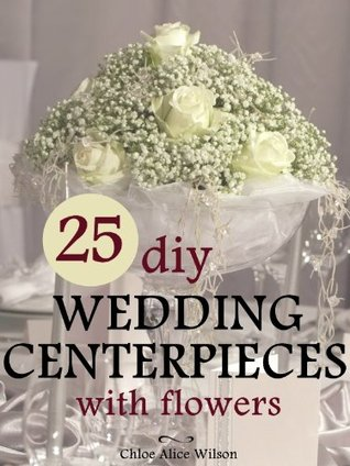 25 DIY Wedding Centerpieces With Flowers: A Step By Step System For The Flower Novice To Save Money & Avoid Stress (Wedding Ebooks)
