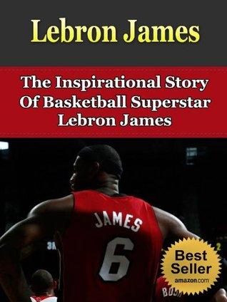 Lebron James - The Inspirational Story Of Basketball Superstar Lebron James