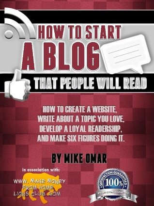 HOW TO START A BLOG THAT PEOPLE WILL READ: How to create a website, write about a topic you love, develop a loyal readership, and make six figures doing it.