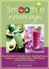 Smoothie Cravings: Essential Advice & Healthy Green Smoothie Recipes to Help You Lose Weight, Detox, Fight Disease and Boost Your Energy