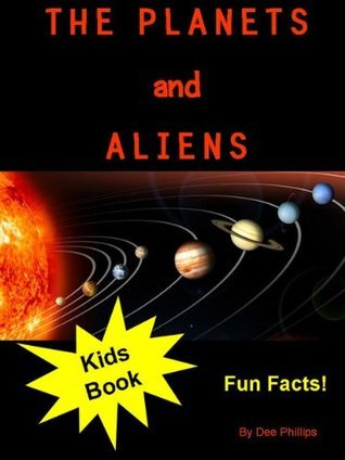 The Planets and Aliens: A Kids Fun Facts Book About the Planets in Our Solar System and Aliens Who Might Live There