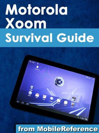 Motorola Xoom Survival Guide: Step-by-Step User Guide for the Xoom: Getting Started, Downloading FREE eBooks, Taking Pictures, Making Video Calls, Using eMail, and Surfing the Web
