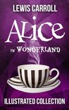 Book cover for Alice in Wonderland: The Complete Collection (Illustrated Alice's Adventures in Wonderland, Illustrated Through the Looking Glass, plus Alice's Adventures Under Ground and The Hunting of the Snark)
