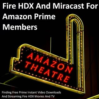 Fire HDX And Miracast For Amazon Prime Members: Finding Free Prime Instant Video Downloads And Streaming Fire HDX Movies And TV