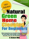 Natural Green Home Cleaning For Beginners:Best Innovative Eco-Friendly Cleaning Solutions for Your Home from Kitchen, to Children's Toys, and Even Your Car and Microfiber Cleaning