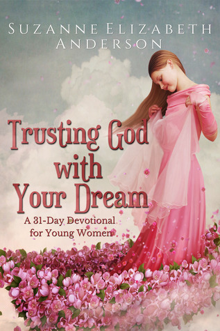 Trusting God with Your Dream: A 31-Day Devotional for Young Women and Anyone with a Dream or an Unanswered Prayer