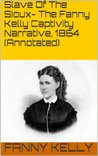 Slave Of The Sioux- The Fanny Kelly Captivity Narrative, 1864 (Annotated)