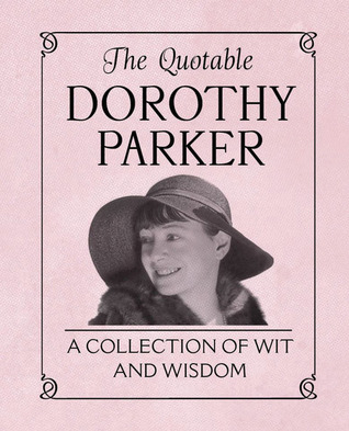 The Quotable Dorothy Parker: A Collection of Wit and Wisdom