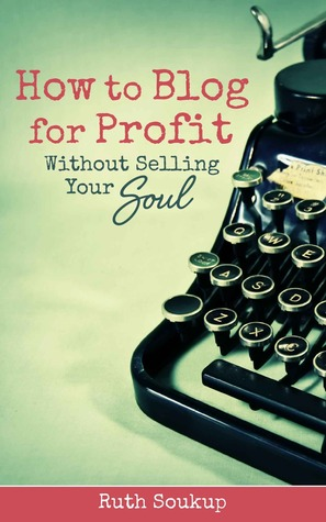 Ebook How to Blog for Profit without Selling Your Soul by Ruth Soukup PDF!