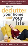 How To Declutter Your Home And Your Life: Minimalist Concepts To Help You Start Organizing Today