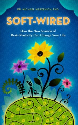 Soft-wired: how the new science of brain plasticity can change your life by Michael Merzenich